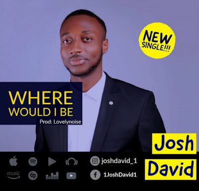 Music: Josh David – Where Would I Be