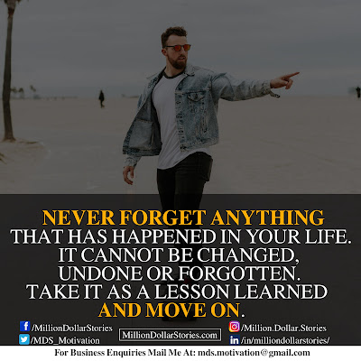 NEVER FORGET ANYTHING THAT HAS HAPPENED IN YOUR LIFE. IT CANNOT BE CHANGED, UNDONE OR FORGOTTEN. TAKE IT AS A LESSON LEARNED AND MOVE ON.