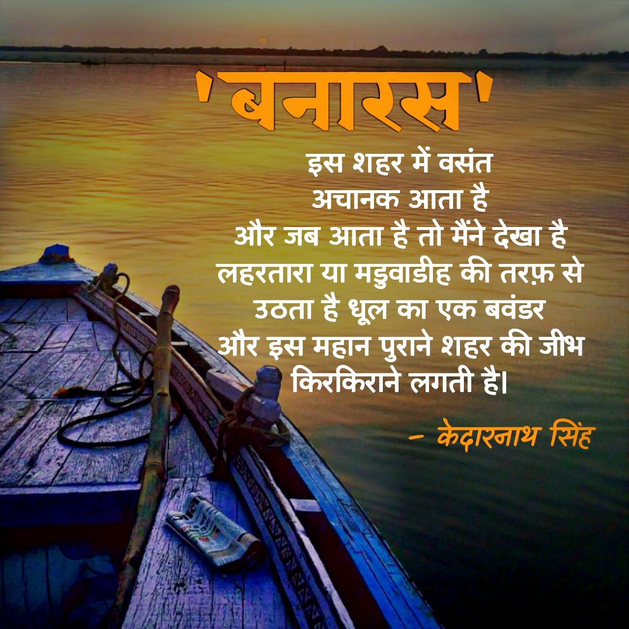 'बनारस' केदारनाथ सिंह जी की चर्चित कविताओं में से एक है। 'यहां से देखो' एक काव्य संग्रह केदारनाथ जी द्वारा लिखी गई है जिसमें सम्मिलित कविताओं में से यह एक कविता 'बनारस' भी है।