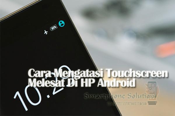 Mengatasi Touchscreen Meleset Bergerak Ngaco Di Hp Android