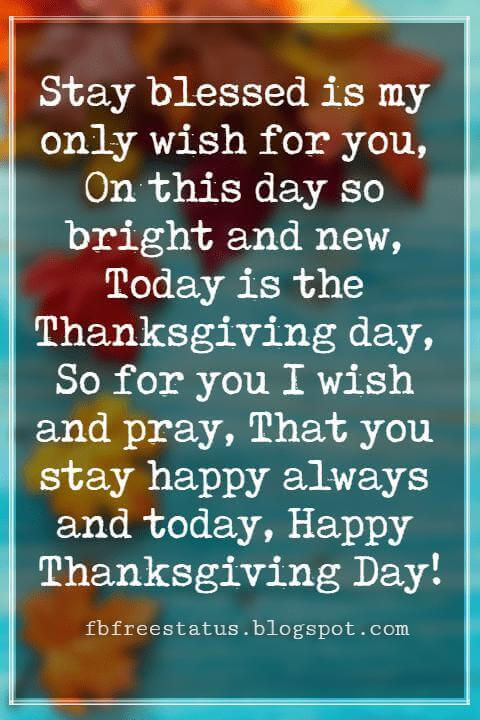 Thanksgiving Messages For Cards, Stay blessed is my only wish for you, On this day so bright and new, Today is the Thanksgiving day, So for you I wish and pray, That you stay happy always and today, Happy Thanksgiving Day!