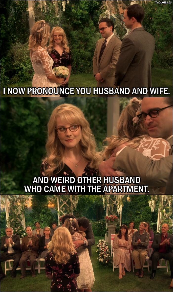 18 Best The Big Bang Theory Quotes from The Conjugal Conjecture (10x01) - Bernadette Rostenkowski-Wolowitz: I now pronounce you husband and wife. And weird other husband who came with the apartment.