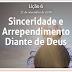 Lição 6- Sinceridade e Arrependimento Diante de Deus