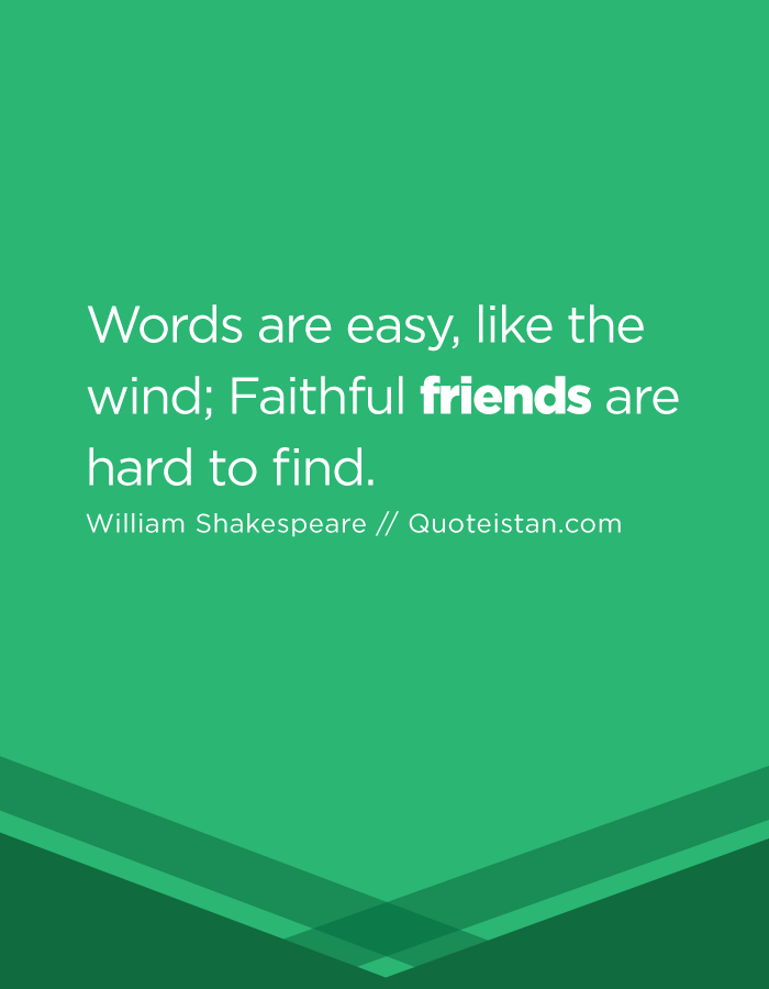 Words are easy, like the wind; Faithful friends are hard to find.