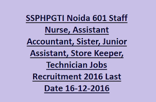 SSPHPGTI Noida 601 Staff Nurse, Assistant Accountant, Sister, Junior Assistant, Store Keeper, Technician Jobs Recruitment 2016 Last Date 16-12-2016