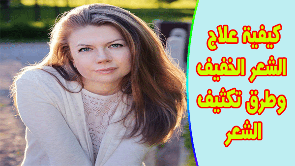كيفية علاج الشعر الخفيف وطرق تكثيف الشعر