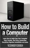 How to Build a Computer: Learn How to Build Your Own Computer From Scratch. The Parts, Connecting Everything Together, Installation and more