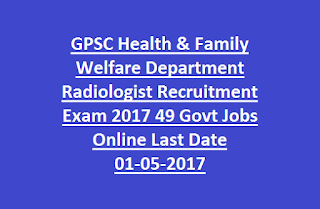 GPSC Health & Family Welfare Department Radiologist Recruitment Exam 2017 49 Govt Jobs Online Last Date 01-05-2017