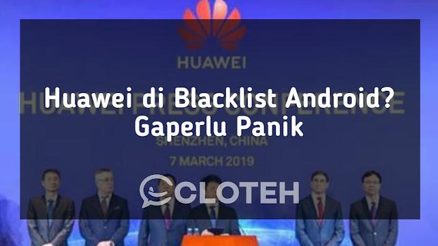 Huawei di Blacklis, ini alasan buat pengguna huawei agar tidak panik