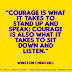 Courage is what it takes to stand up and speak. Courage is also what it takes to sit down and listen. ~Winston Churchill