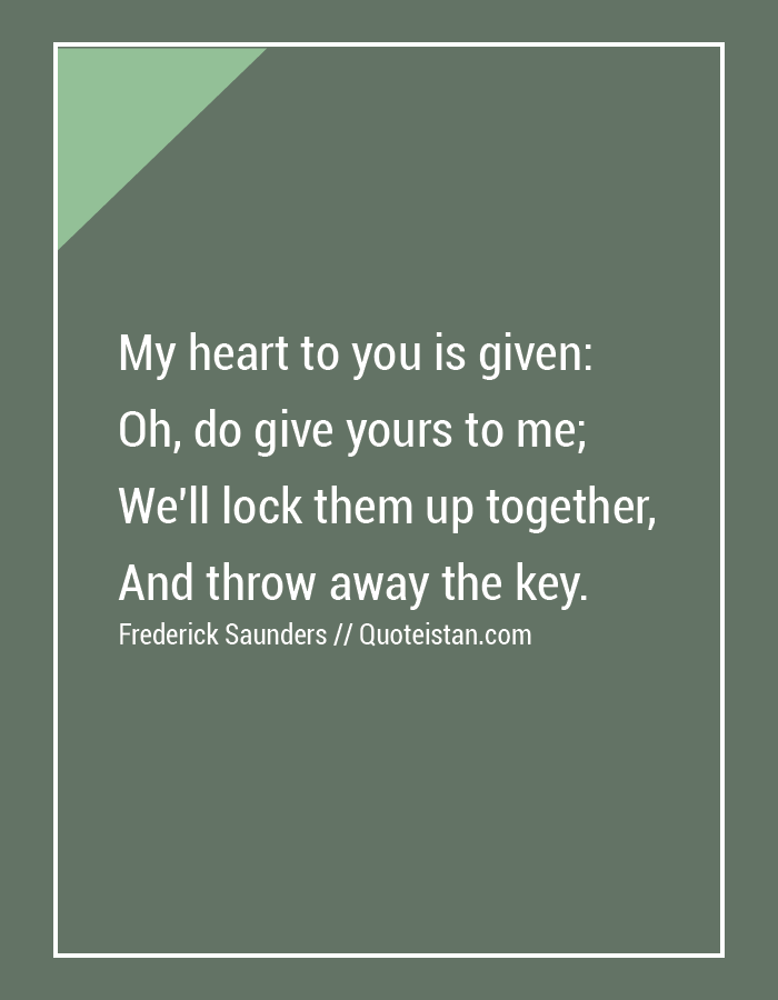 My heart to you is given, Oh, do give yours to me, We'll lock them up together, And throw away the key.