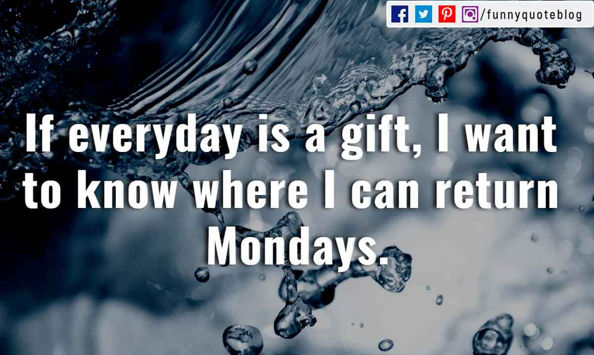 If everyday is a gift, I want to know where I can return Mondays.