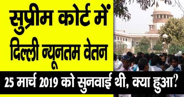 Minimum Wage in Delhi सुप्रीम कोर्ट के 25 मार्च 2019 के सुनवाई में क्या हुआ, Delhi minimum wages latest news