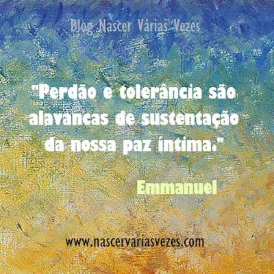 Perdão e tolerância são alavancas de sustentação da nossa paz íntima. Emmanuel Blog Nascer Várias Vezes