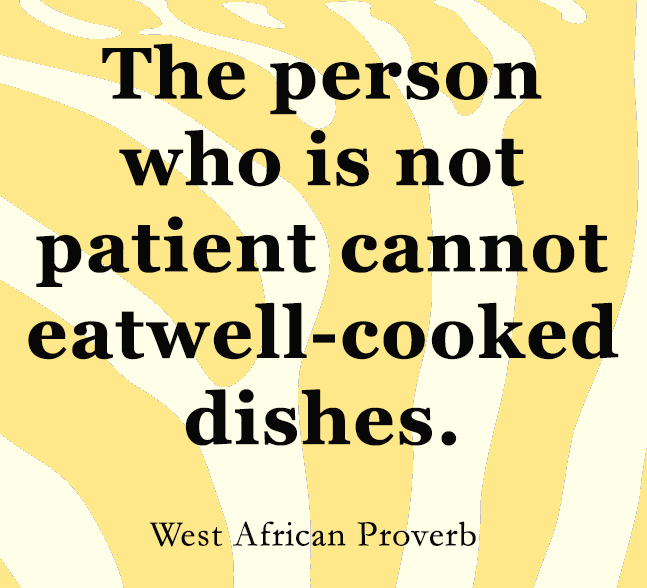 The person who is not patient cannot eat well cooked  dishes
