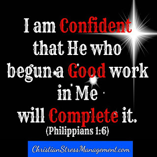 I am confident that He who has begun a good work in me will complete it. (Adapted Philippians 1:6)