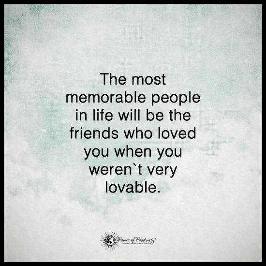 The most memorable people in life will be the friends who loved