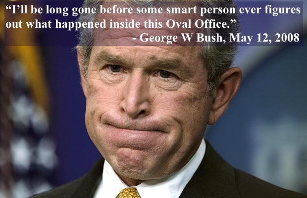 "'I'll be long gone before some smart person ever figures out what happened inside this Oval Office."" - George W Bush, May 12, 2008. George Bush looking befuddled. marchmatron.com"