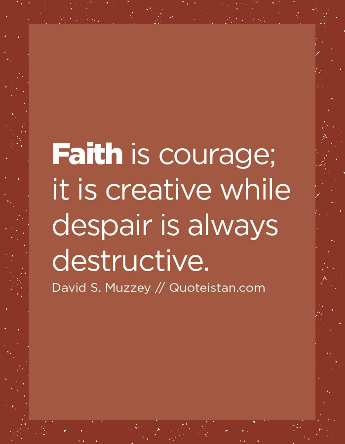 Faith is courage; it is creative while despair is always destructive.