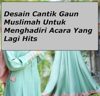 Desain Cantik Gaun Muslimah Untuk Menghadiri Acara Yang Lagi Hits