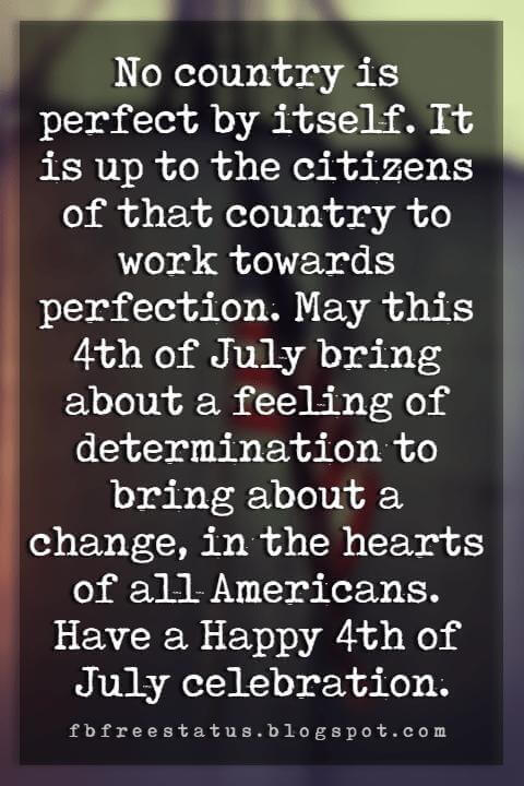 Happy 4th Of July Message, No country is perfect by itself. It is up to the citizens of that country to work towards perfection. May this 4th of July bring about a feeling of determination to bring about a change, in the hearts of all Americans. Have a Happy 4th of July celebration.