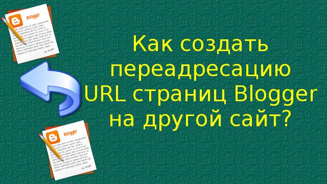 Как создать переадресацию URL страниц Blogger на другой сайт?