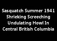 Sasquatch Summer Of 1941 Shrieking Screeching Undulating Howl In Central B.C.