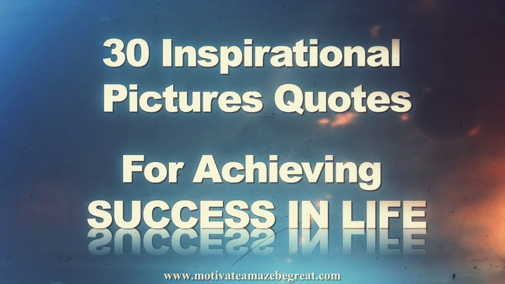 Perfect 30 Inspirational Picture Quotes To Achieve Success In Life
