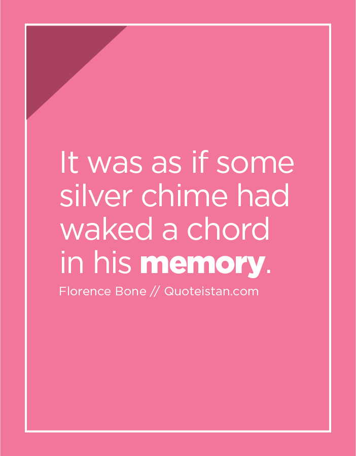 It was as if some silver chime had waked a chord in his memory.