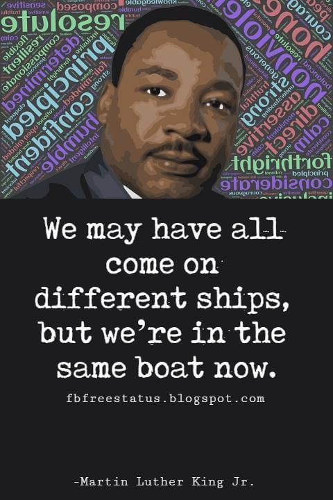 Quotes by Martin Luther King jr, We may have all come on different ships, but we're in the same boat now.