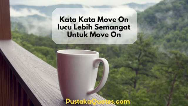 Kata Kata Move On lucu Lebih Semangat Untuk Move On
