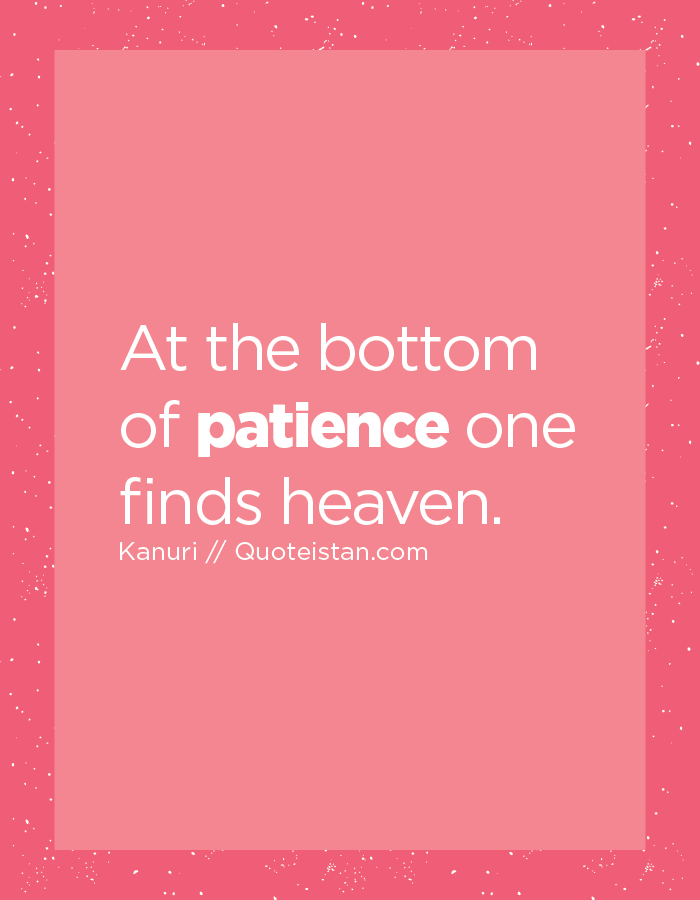 At the bottom of patience one finds heaven.