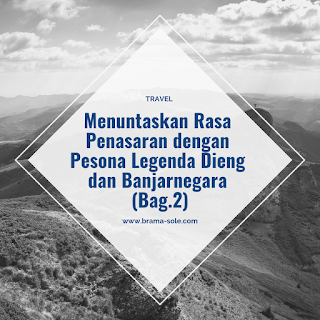 Menuntaskan Rasa Penasaran dengan Pesona Legenda Dieng dan Banjarnegara (Bag.2)