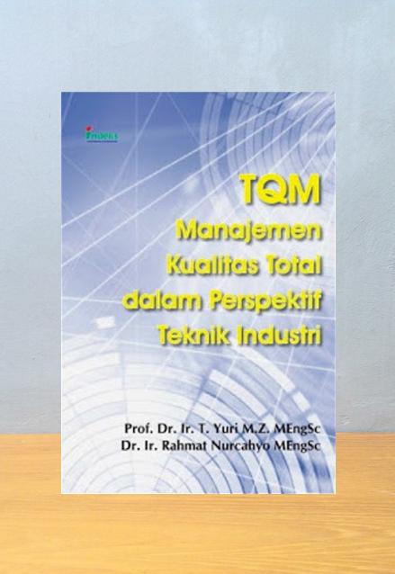 TQM: MANAJEMEN KUALITAS TOTAL DALAM PERSPEKTIF TEKNIK INDUSTRI, T. Yuri M.Z. MEngSc, Rahmat Nurcahyo MEngSc