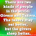 There are two kinds of people in the world: Givers and Takers. The takers may eat better, but the givers sleep better.