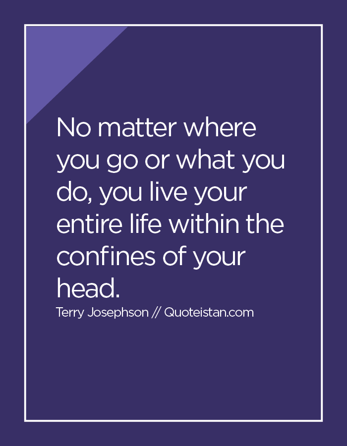 No matter where you go or what you do, you live your entire life within the confines of your head.