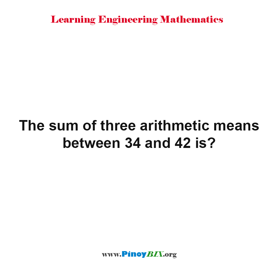 The sum of three arithmetic means between 34 and 42 is?