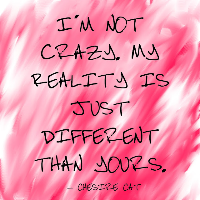 I´m not crazy, my reality is just different than yours - Chesire Cat.