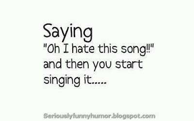 "Saying ""I hate this song,"" and then you start singing it - true!"