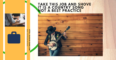 TAKE THIS JOB AND SHOVE IT IS A COUNTRY SONG NOT A BEST PRACTICE