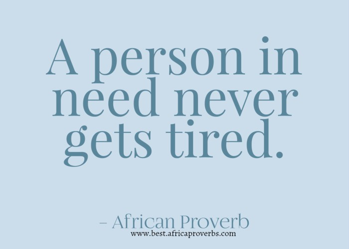 A person in need never gets tired  African Proverb