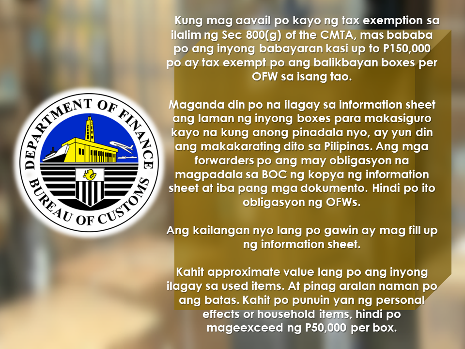 The new rule about the balikbayan boxes via Customs Memorandum Order 04-2017 is a hot issue for all the OFWs. The sudden implementation which will begin on August 1, has already built confusion and worry among the balikbayan box senders despite the assurance of the BOC that this will not affect the OFW balikbayan boxes. Bureau of Customs clarified that they are doing this measures to fight illegal smuggling and the legitimate OFWs should not worry about it. BOC also said that this is also being practiced in other countries and there is nothing new about it.  Bureau of Customs also said that the system will be used to avoid the names of the OFWs being used by illegal smugglers and to protect our borders against illegal drugs and firearms.  OFWs has privileges and tax exemptions pursuant to the Customs Modernization and Tariff Act Section 800 (g) of up to P150,000.  However, to avail the said privilege, they must follow the new rule under CMO 04-2017.         If anyone, including the OFWs do not want to avail of the privileges and tax exemptions, they can disregard the rule and send their balikbayan boxes but the BOC will charge the appropriate duties and taxes at a regular rate.  OFWs who wish to avail their privileges should comply with the regulation and submit all he needed documents such as the information sheet from BOC, receipts of the brand news items they purchased abroad, and the copy of their passport. However, for second hand items, receipts are no longer required provided that the sender will declare its depreciated value on the information sheet.  If the receipts are missing or misplaced, the sender should declare its approximate value on the information sheet.    Commissioner Nicanor Faeldon ensured the OFWs that there will be no opening of the balikbayan boxes. He said that the Bureau of Customs rely on the honesty of the OFWs. The boxes will run on x-ray scans and if they found suspicious items in the box, that's only when they will be prompt to inspe