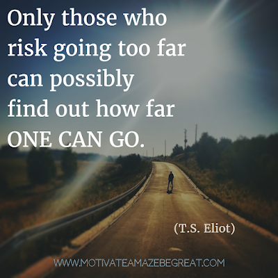 "Featured on 33 Rare Success Quotes In Images To Inspire You: ""Only those who risk going too far can possibly find out how far one can go."" - T.S. Eliot"