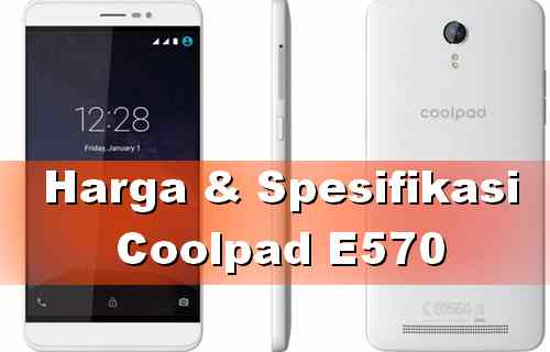 Harga Coolpad E570 Terbaru dan spesifikasinya