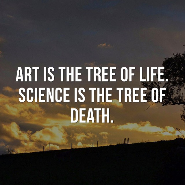 Art is the tree of life, science is the tree of death! - Motivational Quote
