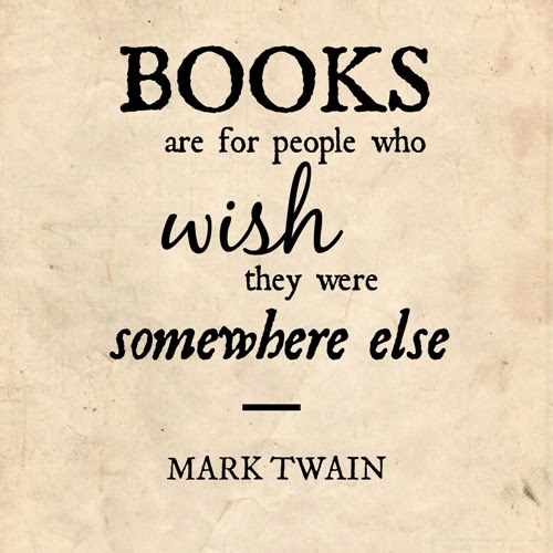 """Books are for people who wish they were somewhere else."" - Mark Twain"