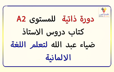 دورة ذاتية  :  كتاب  دروس الاستاذ ضياء عبد الله  بالعربية للمستوى الثاني من اللغة الالمانية A2