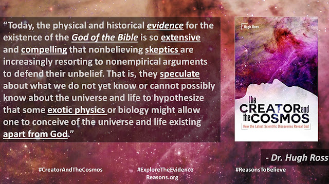 "Quote from Dr. Hugh Ross' book ""Creator and the Cosmos""- ""Today, the physical and historical evidence for the existence of the God of the Bible is so extensive and compelling that nonbelieving skeptics are increasingly resorting to nonempirical arguments to defend their unbelief. That is, they speculate about what we do not yet know or cannot possibly know about the universe and life to hypothesize that some exotic physics or biology might allow one to conceive of the universe and life existing apart from God.""- #IsGenesisHistory #God #Science #Bible #Biology"