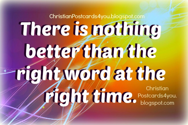 Right word right time Nothing better.christian postcard free card with Bible quotes to share with friends. Images with wise quotes Proverbs.