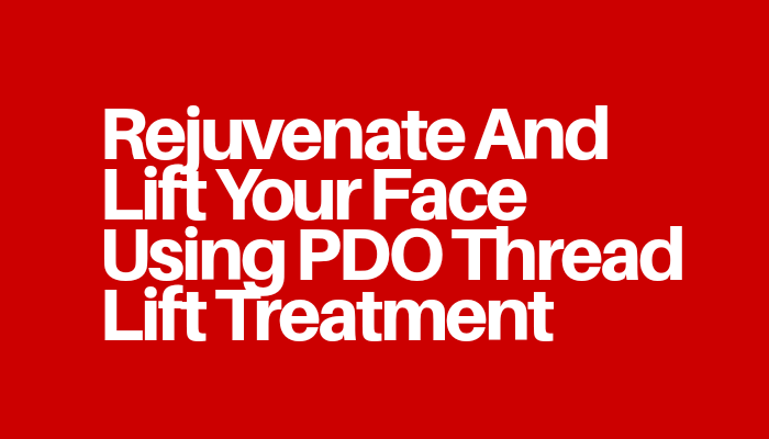 Rejuvenate And Lift Your Face Using PDO Thread Lift Treatment